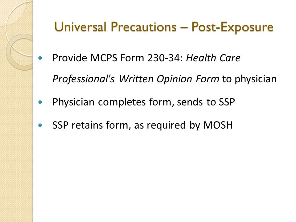 Universal Precautions – Post-Exposure Provide MCPS Form 230-34: Health Care Professional s Written Opinion Form to physician Physician completes form, sends to SSP SSP retains form, as required by MOSH
