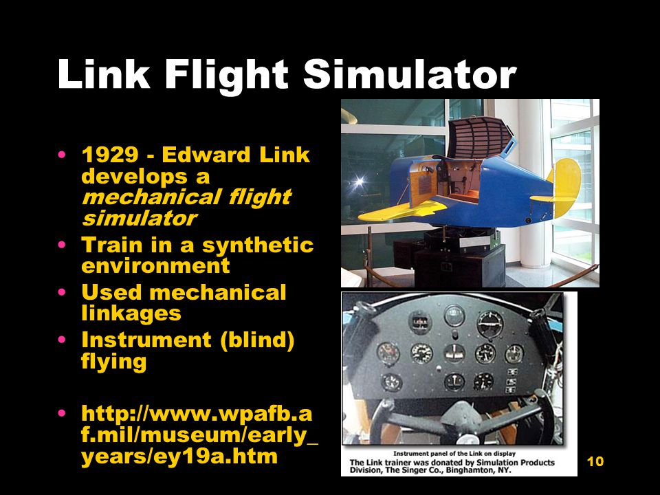 10 Link Flight Simulator 1929 - Edward Link develops a mechanical flight simulator Train in a synthetic environment Used mechanical linkages Instrumen