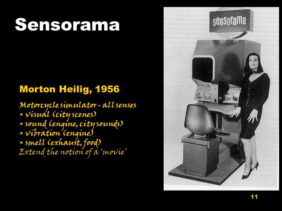 11 Sensorama Morton Heilig, 1956 Motorcycle simulator - all senses visual (city scenes) sound (engine, city sounds) vibration (engine) smell (exhaust,