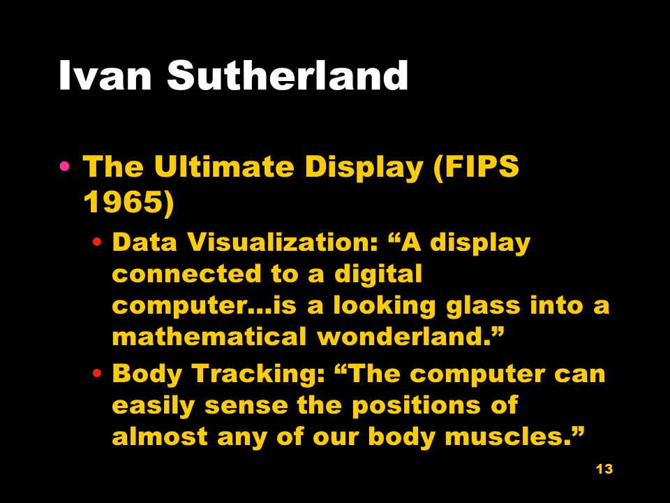13 Ivan Sutherland The Ultimate Display (FIPS 1965) Data Visualization: A display connected to a digital computer…is a looking glass into a mathematical wonderland. Body Tracking: The computer can easily sense the positions of almost any of our body muscles.