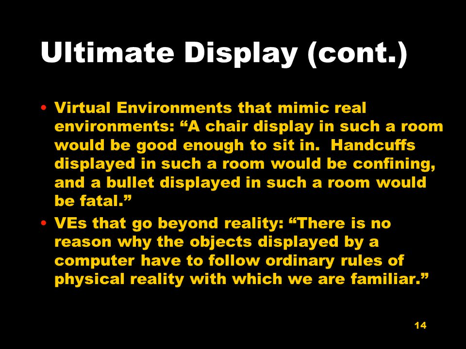 14 Ultimate Display (cont.) Virtual Environments that mimic real environments: A chair display in such a room would be good enough to sit in.