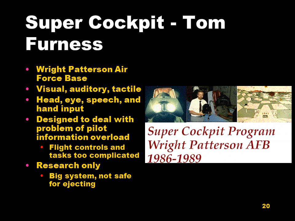 20 Super Cockpit - Tom Furness Wright Patterson Air Force Base Visual, auditory, tactile Head, eye, speech, and hand input Designed to deal with problem of pilot information overload Flight controls and tasks too complicated Research only Big system, not safe for ejecting