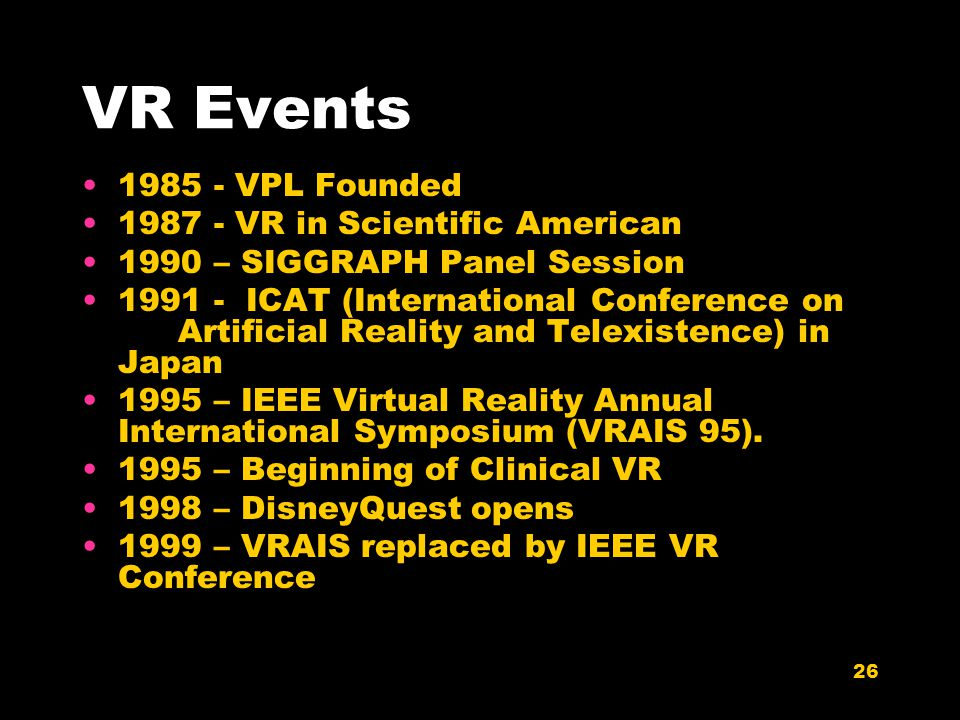 26 VR Events 1985 - VPL Founded 1987 - VR in Scientific American 1990 – SIGGRAPH Panel Session 1991 - ICAT (International Conference on Artificial Rea