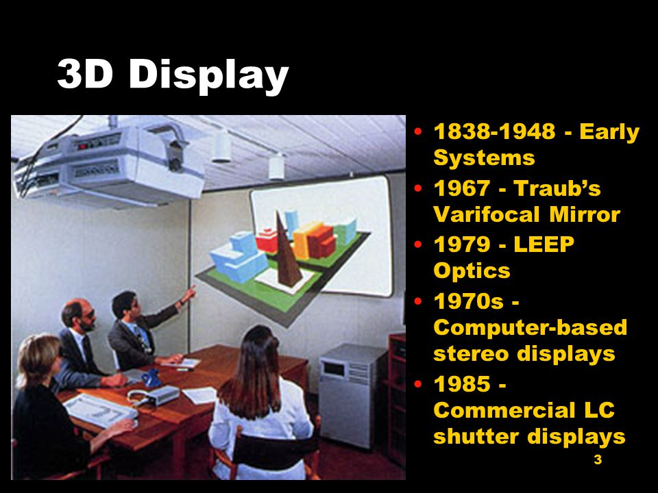 3 3D Display 1838-1948 - Early Systems 1967 - Traub's Varifocal Mirror 1979 - LEEP Optics 1970s - Computer-based stereo displays 1985 - Commercial LC shutter displays