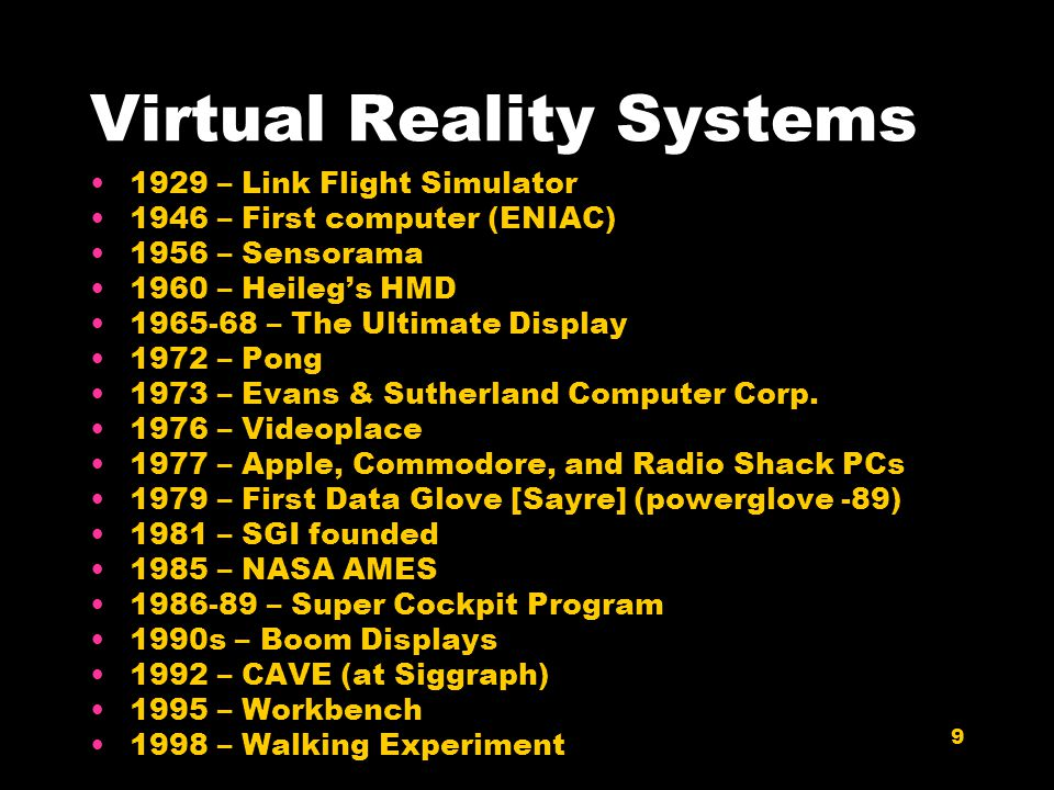 9 Virtual Reality Systems 1929 – Link Flight Simulator 1946 – First computer (ENIAC) 1956 – Sensorama 1960 – Heileg's HMD 1965-68 – The Ultimate Display 1972 – Pong 1973 – Evans & Sutherland Computer Corp.