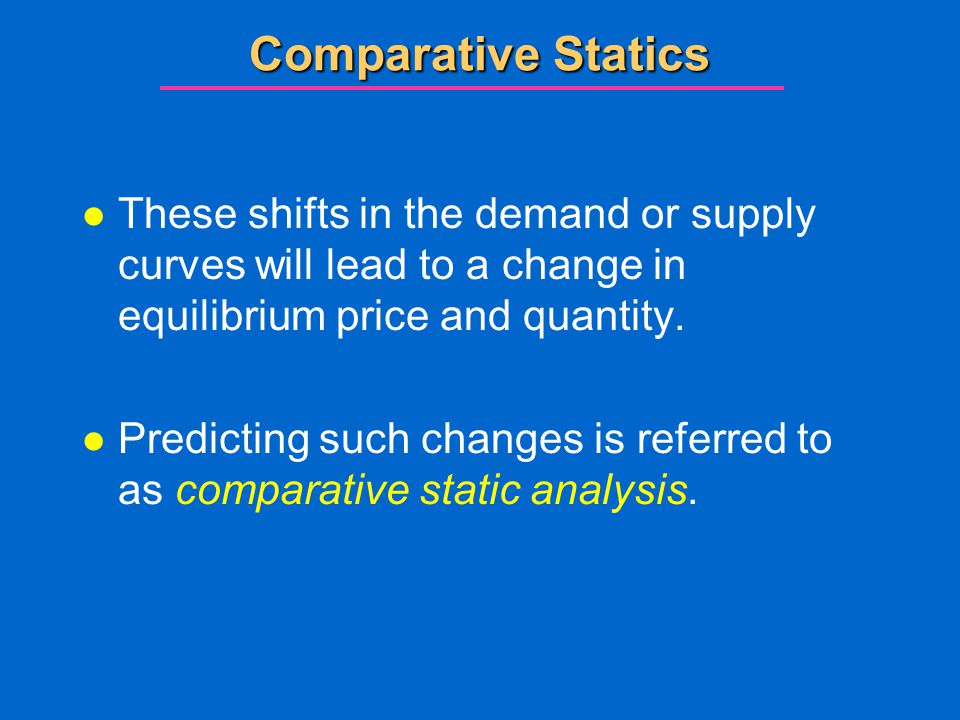 Comparative Statics l These shifts in the demand or supply curves will lead to a change in equilibrium price and quantity.