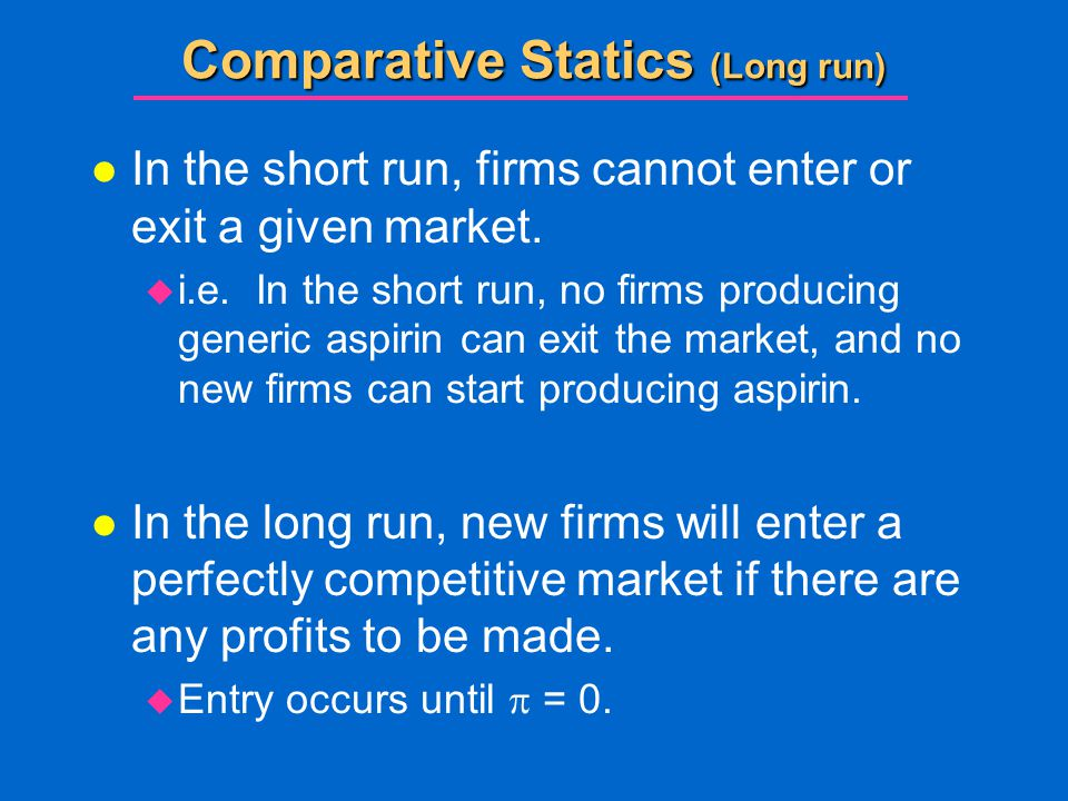 Comparative Statics (Long run) l In the short run, firms cannot enter or exit a given market.