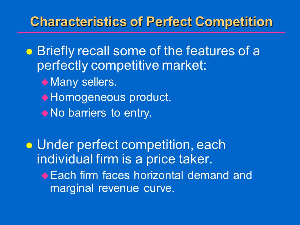 Characteristics of Perfect Competition l Briefly recall some of the features of a perfectly competitive market:  Many sellers.