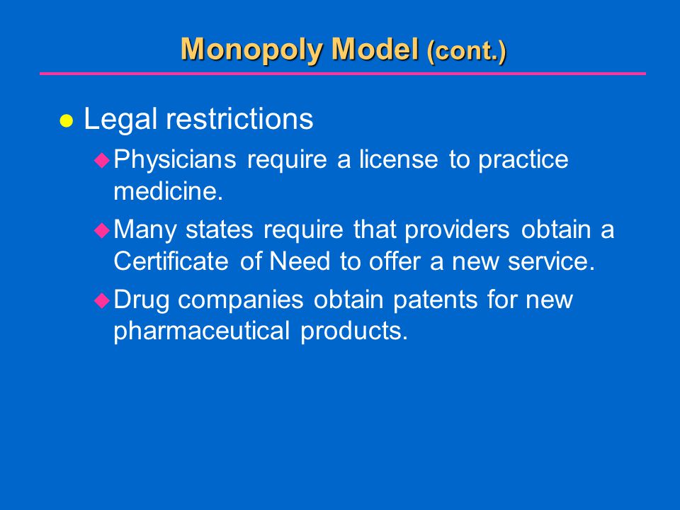 Monopoly Model (cont.) l Legal restrictions  Physicians require a license to practice medicine.