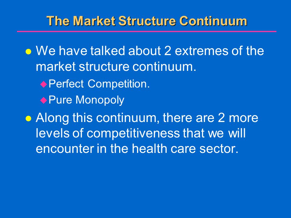 The Market Structure Continuum l We have talked about 2 extremes of the market structure continuum.