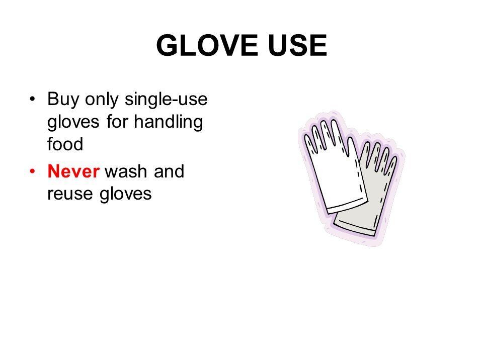 GLOVE USE Buy only single-use gloves for handling food Never wash and reuse gloves