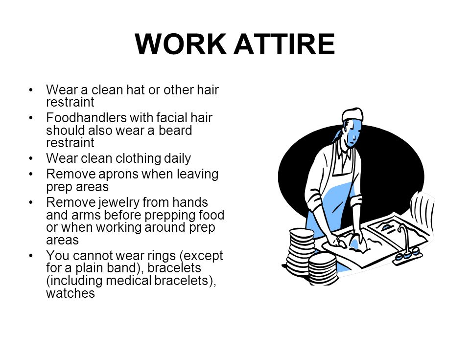 WORK ATTIRE Wear a clean hat or other hair restraint Foodhandlers with facial hair should also wear a beard restraint Wear clean clothing daily Remove aprons when leaving prep areas Remove jewelry from hands and arms before prepping food or when working around prep areas You cannot wear rings (except for a plain band), bracelets (including medical bracelets), watches