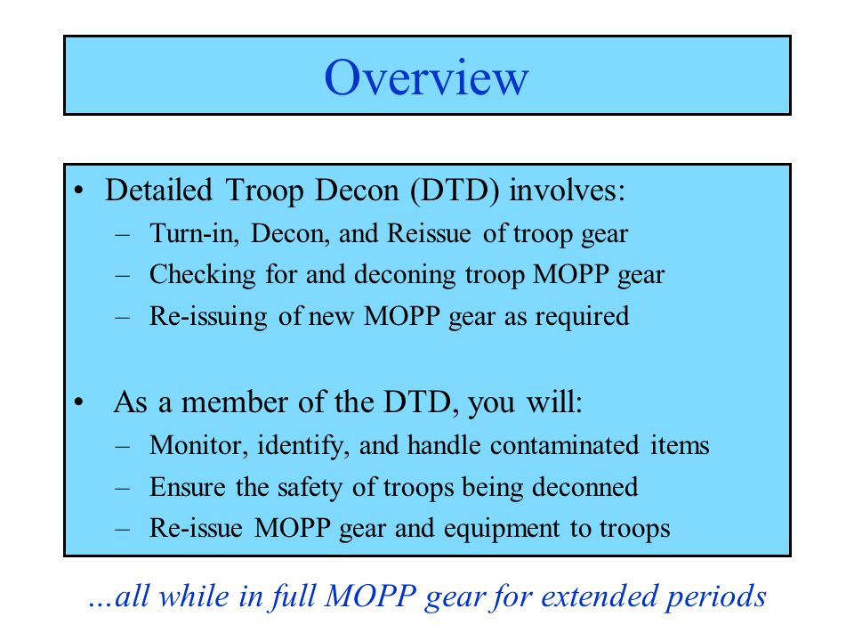 Decon Comes in 3 Levels: Immediate - Skin decon - Operator spray down Operational - Vehicle wash down - MOPP Gear exchange Thorough - Detailed troop and equipment decon (DTD, DED) - Reduce contaminants to a negligible risk Overview