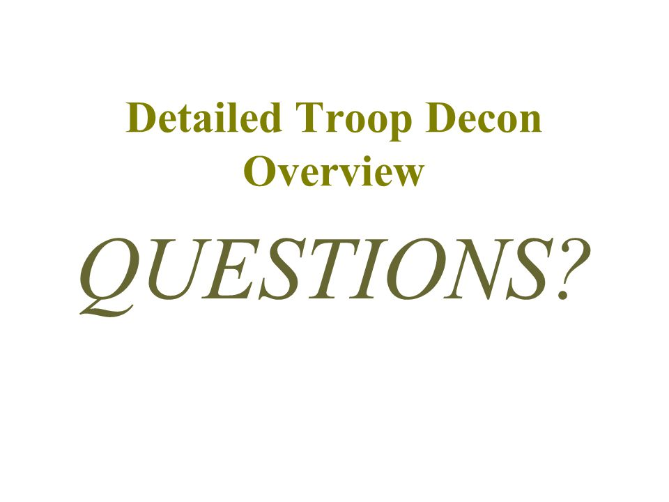 Detailed Troop Decon Overview QUESTIONS?
