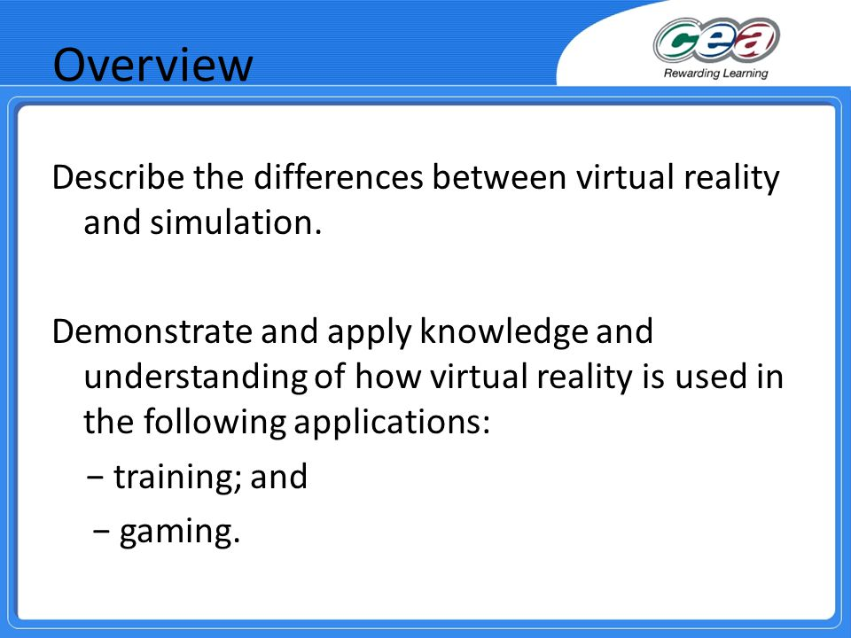 Overview Describe the differences between virtual reality and simulation. Demonstrate and apply knowledge and understanding of how virtual reality is