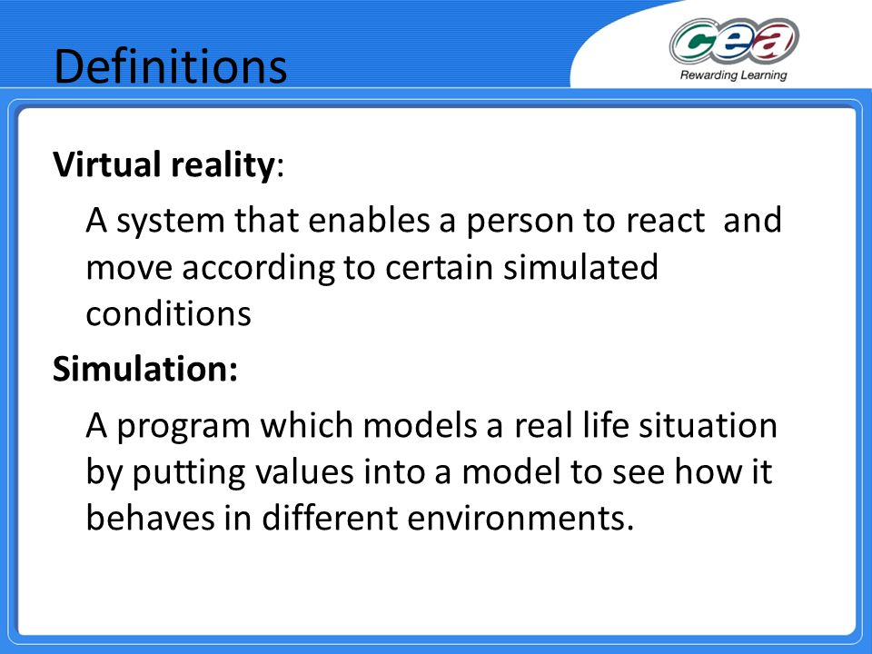 Definitions Virtual reality: A system that enables a person to react and move according to certain simulated conditions Simulation: A program which mo