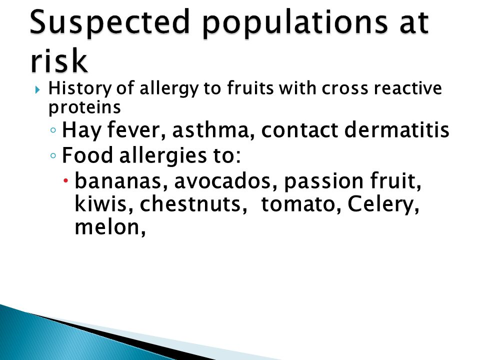  History of allergy to fruits with cross reactive proteins ◦ Hay fever, asthma, contact dermatitis ◦ Food allergies to:  bananas, avocados, passion fruit, kiwis, chestnuts, tomato, Celery, melon,