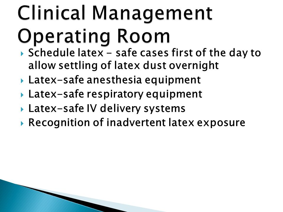  Schedule latex - safe cases first of the day to allow settling of latex dust overnight  Latex-safe anesthesia equipment  Latex-safe respiratory equipment  Latex-safe IV delivery systems  Recognition of inadvertent latex exposure