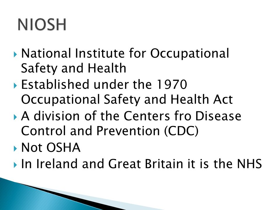  National Institute for Occupational Safety and Health  Established under the 1970 Occupational Safety and Health Act  A division of the Centers fro Disease Control and Prevention (CDC)  Not OSHA  In Ireland and Great Britain it is the NHS