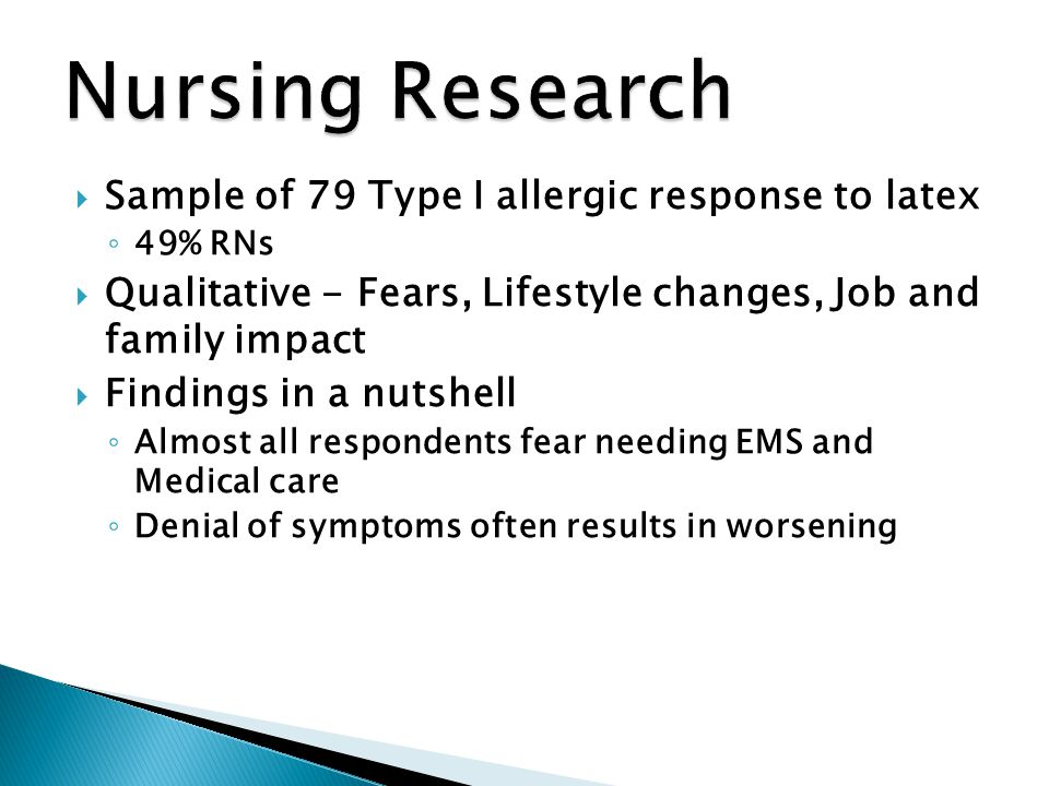  Sample of 79 Type I allergic response to latex ◦ 49% RNs  Qualitative - Fears, Lifestyle changes, Job and family impact  Findings in a nutshell ◦ Almost all respondents fear needing EMS and Medical care ◦ Denial of symptoms often results in worsening
