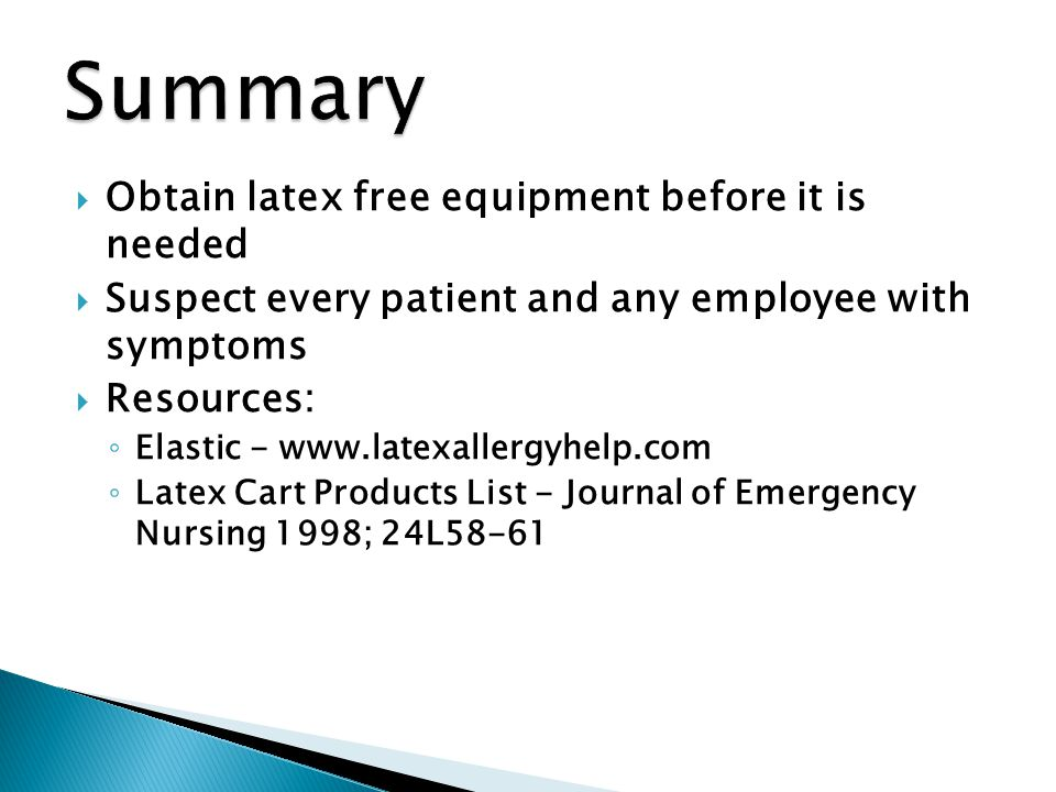  Obtain latex free equipment before it is needed  Suspect every patient and any employee with symptoms  Resources: ◦ Elastic - www.latexallergyhelp.com ◦ Latex Cart Products List - Journal of Emergency Nursing 1998; 24L58-61