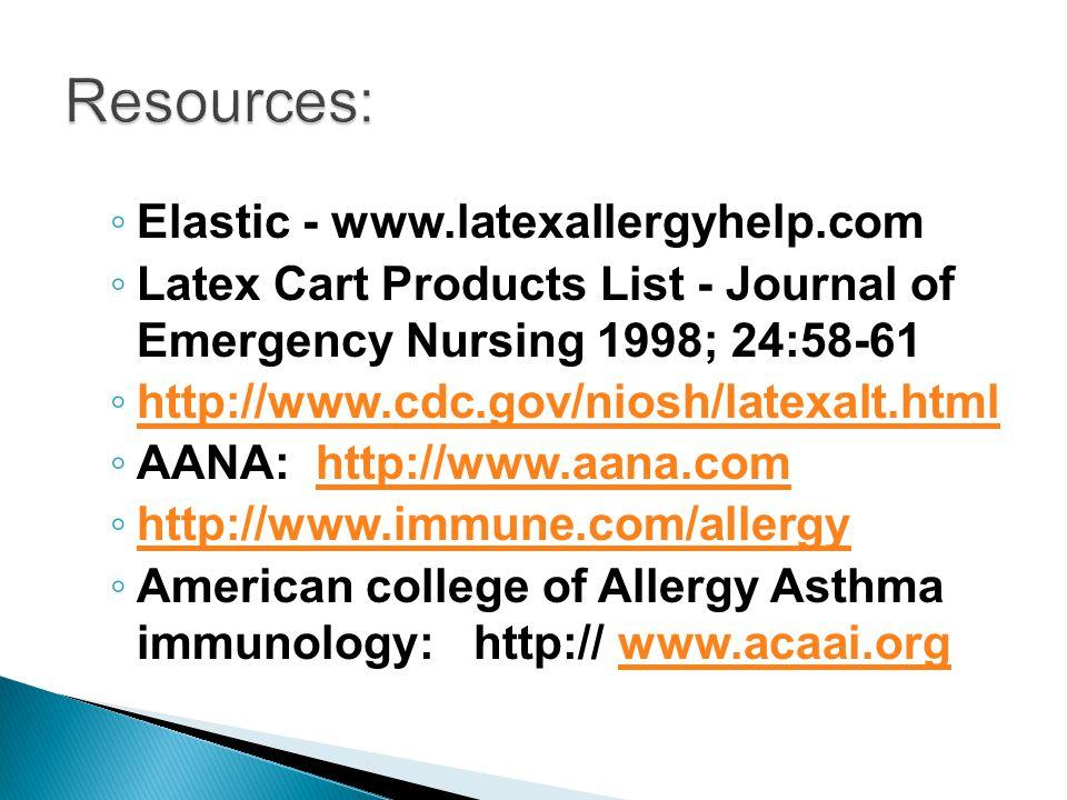 ◦ Elastic - www.latexallergyhelp.com ◦ Latex Cart Products List - Journal of Emergency Nursing 1998; 24:58-61 ◦ http://www.cdc.gov/niosh/latexalt.html http://www.cdc.gov/niosh/latexalt.html ◦ AANA: http://www.aana.comhttp://www.aana.com ◦ http://www.immune.com/allergy http://www.immune.com/allergy ◦ American college of Allergy Asthma immunology: http:// www.acaai.orgwww.acaai.org