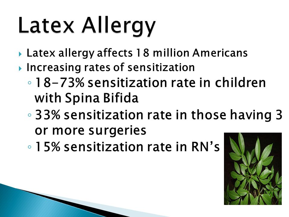  Latex allergy affects 18 million Americans  Increasing rates of sensitization ◦ 18-73% sensitization rate in children with Spina Bifida ◦ 33% sensi
