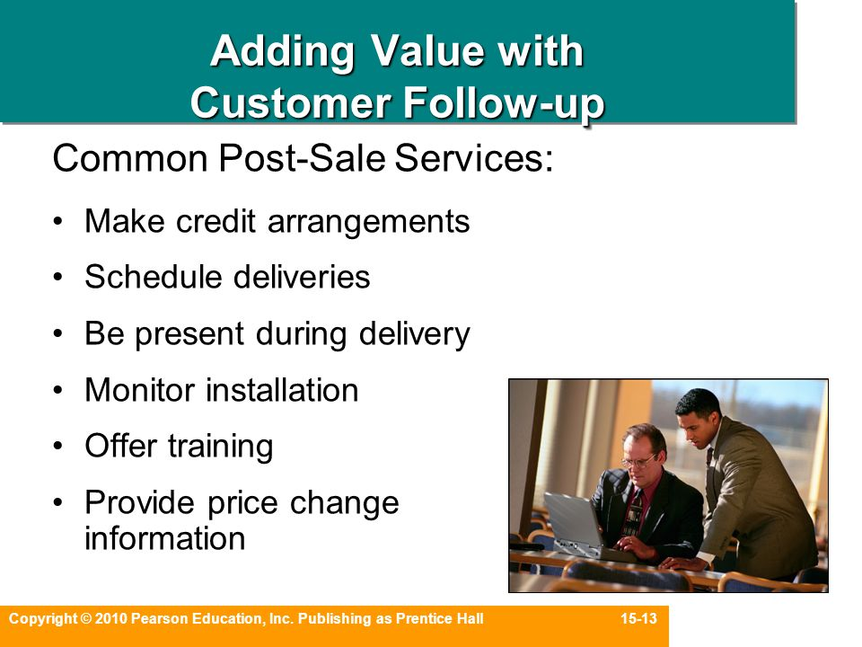 Copyright © 2010 Pearson Education, Inc. Publishing as Prentice Hall 15-13 Adding Value with Customer Follow-up Common Post-Sale Services: Make credit