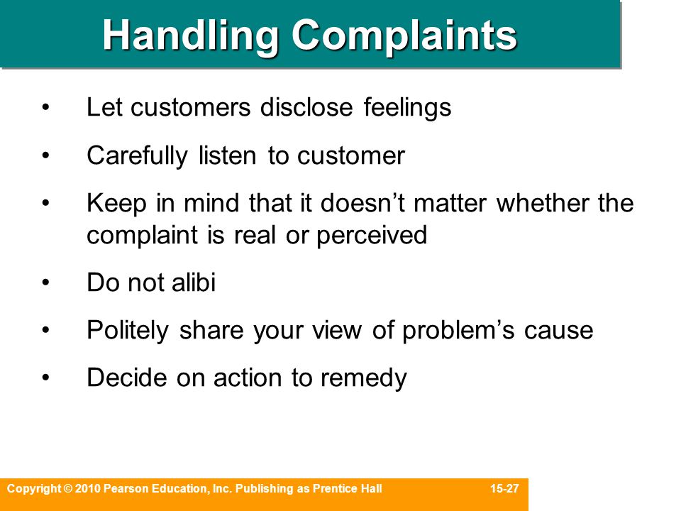 Copyright © 2010 Pearson Education, Inc. Publishing as Prentice Hall 15-27 Handling Complaints Let customers disclose feelings Carefully listen to cus