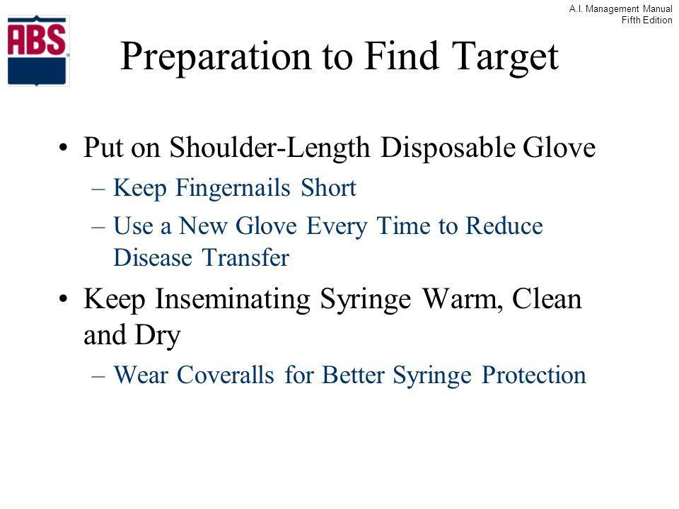 A.I. Management Manual Fifth Edition Preparation to Find Target Put on Shoulder-Length Disposable Glove –Keep Fingernails Short –Use a New Glove Every