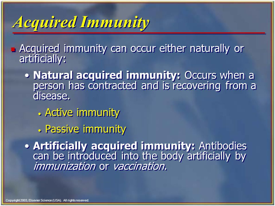 Copyright 2003, Elsevier Science (USA). All rights reserved. Acquired Immunity n Acquired immunity can occur either naturally or artificially: Natural