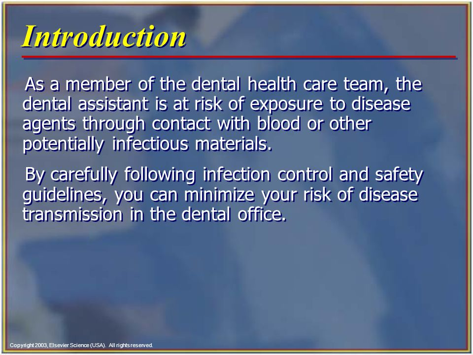 Copyright 2003, Elsevier Science (USA). All rights reserved. Introduction As a member of the dental health care team, the dental assistant is at risk