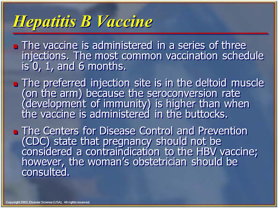 Copyright 2003, Elsevier Science (USA). All rights reserved. Hepatitis B Vaccine n The vaccine is administered in a series of three injections. The mo