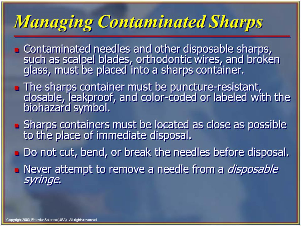 Copyright 2003, Elsevier Science (USA). All rights reserved. Managing Contaminated Sharps n Contaminated needles and other disposable sharps, such as