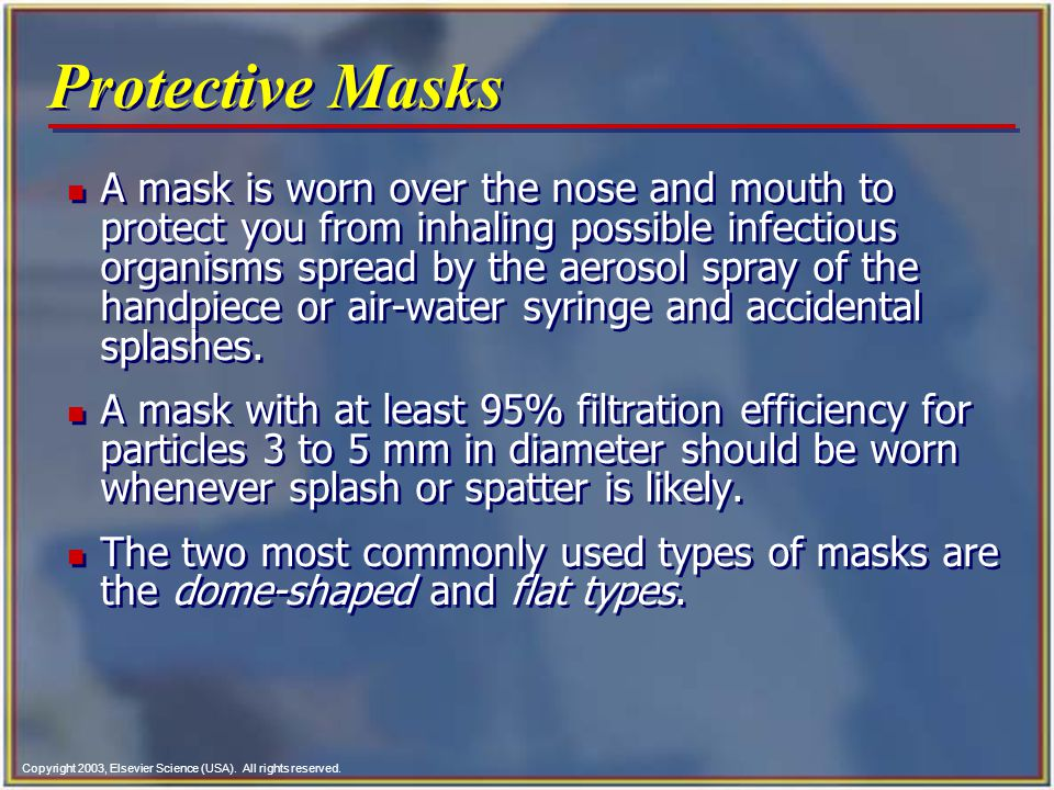 Copyright 2003, Elsevier Science (USA). All rights reserved. Protective Masks n A mask is worn over the nose and mouth to protect you from inhaling po