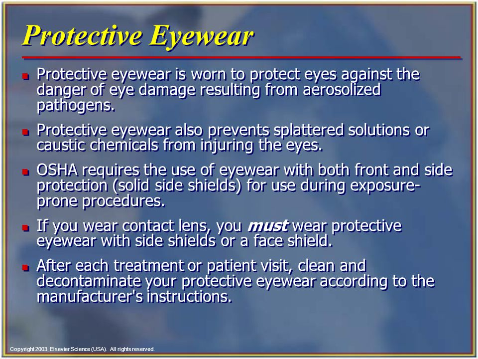 Copyright 2003, Elsevier Science (USA). All rights reserved. Protective Eyewear n Protective eyewear is worn to protect eyes against the danger of eye