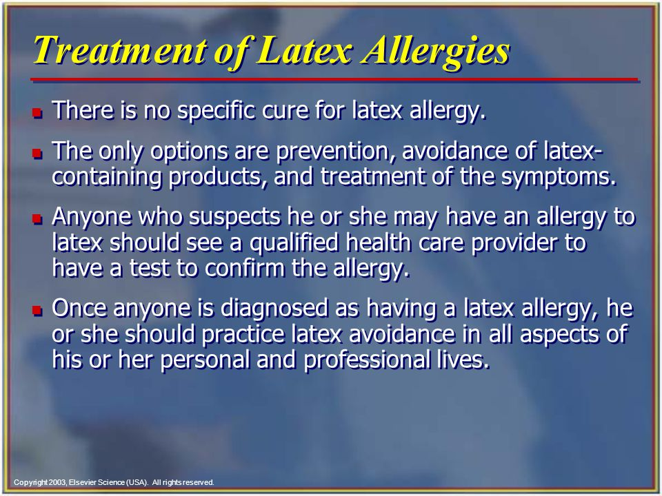 Copyright 2003, Elsevier Science (USA). All rights reserved. Treatment of Latex Allergies n There is no specific cure for latex allergy. n The only op
