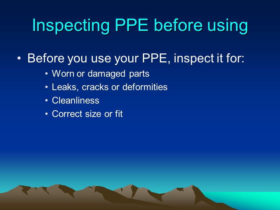 Inspecting PPE before using Before you use your PPE, inspect it for: Worn or damaged parts Leaks, cracks or deformities Cleanliness Correct size or fi