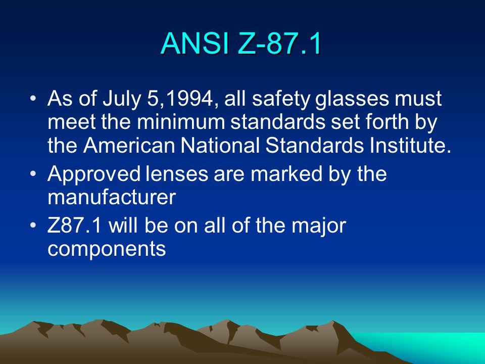 ANSI Z-87.1 As of July 5,1994, all safety glasses must meet the minimum standards set forth by the American National Standards Institute. Approved len