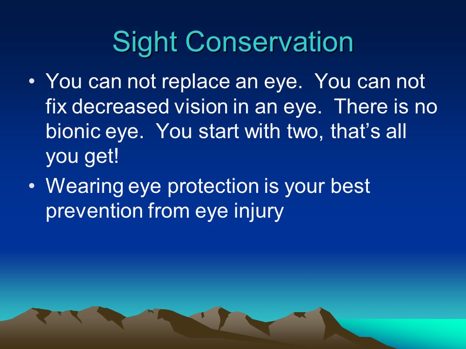 Sight Conservation You can not replace an eye. You can not fix decreased vision in an eye. There is no bionic eye. You start with two, that's all you