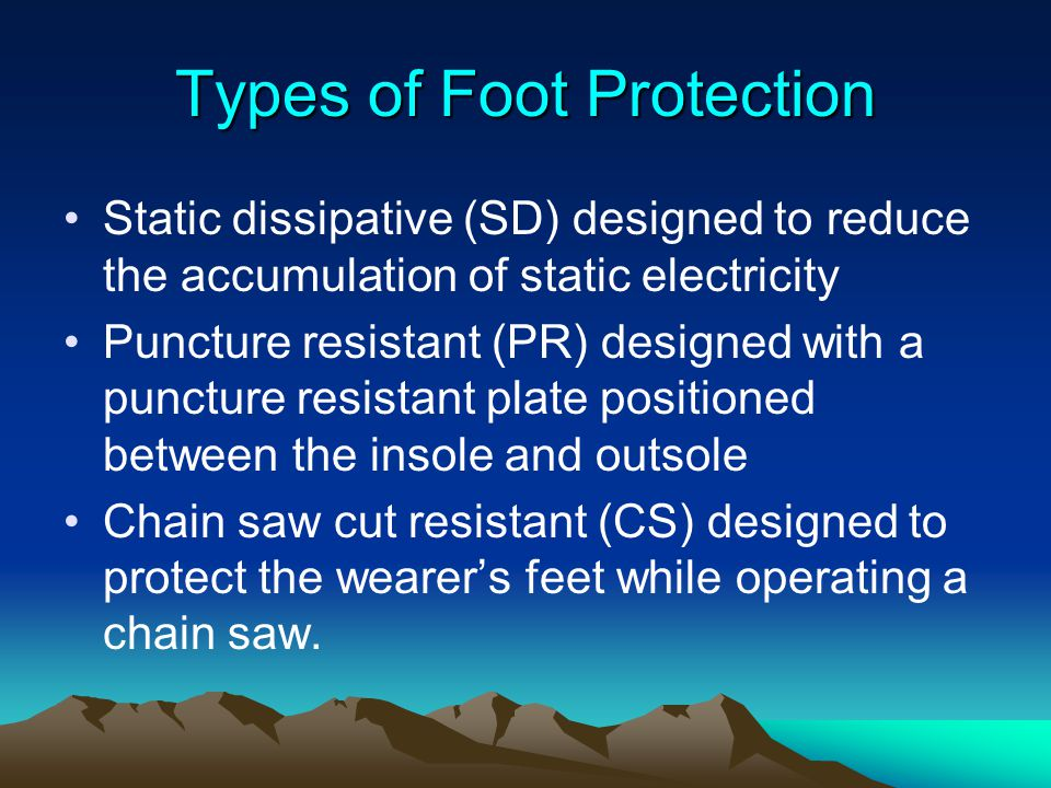 Types of Foot Protection Static dissipative (SD) designed to reduce the accumulation of static electricity Puncture resistant (PR) designed with a pun