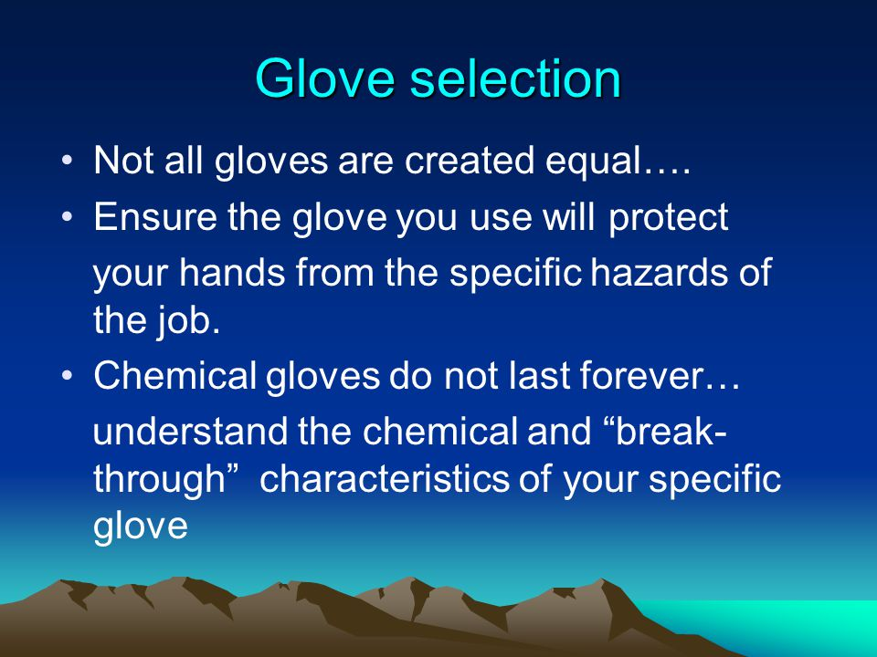Glove selection Not all gloves are created equal…. Ensure the glove you use will protect your hands from the specific hazards of the job. Chemical glo