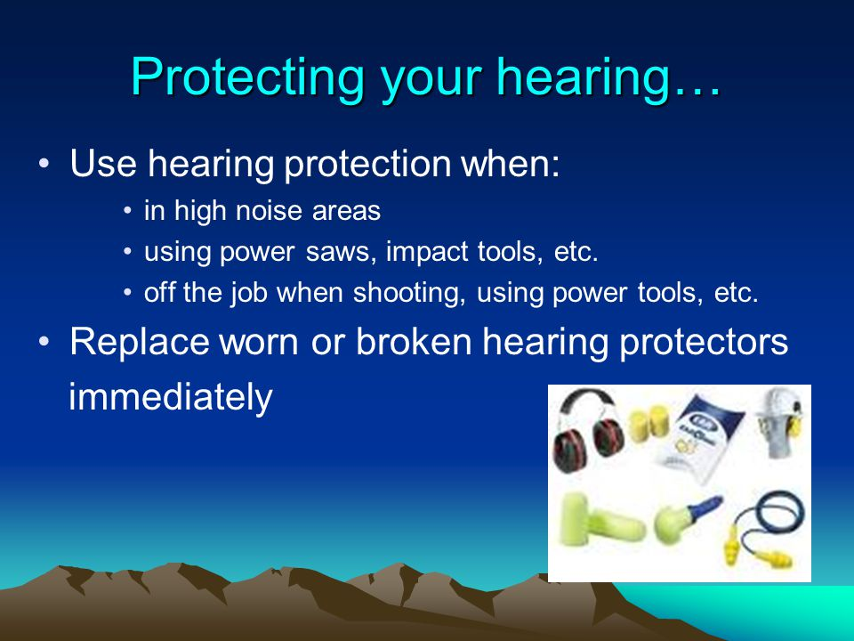Protecting your hearing… Use hearing protection when: in high noise areas using power saws, impact tools, etc. off the job when shooting, using power