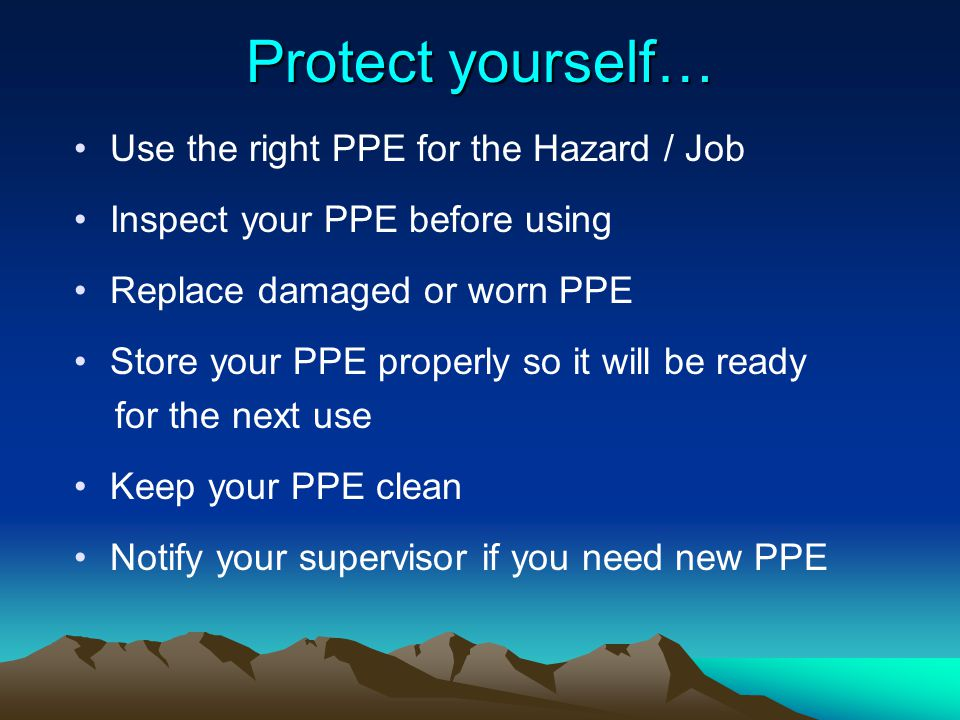 Protect yourself… Use the right PPE for the Hazard / Job Inspect your PPE before using Replace damaged or worn PPE Store your PPE properly so it will