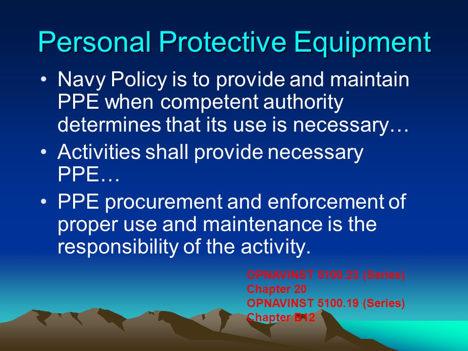 Personal Protective Equipment Navy Policy is to provide and maintain PPE when competent authority determines that its use is necessary… Activities sha