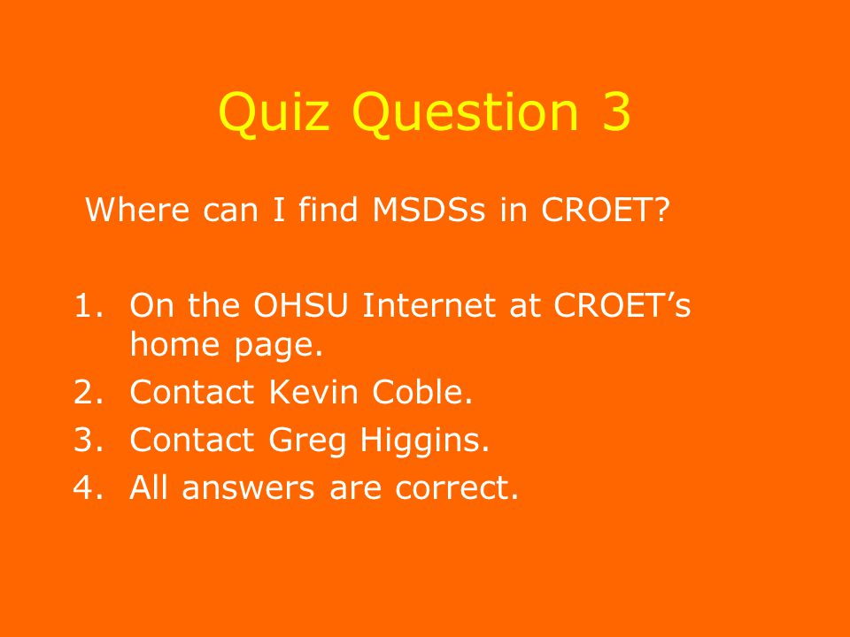 Quiz Question 3 Where can I find MSDSs in CROET. 1.On the OHSU Internet at CROET's home page.