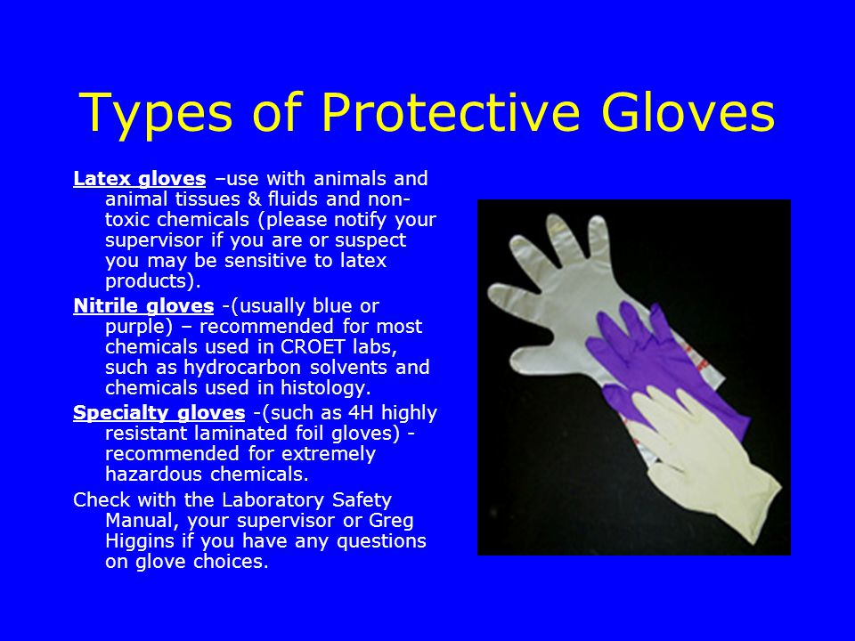 Types of Protective Gloves Latex gloves –use with animals and animal tissues & fluids and non- toxic chemicals (please notify your supervisor if you are or suspect you may be sensitive to latex products).