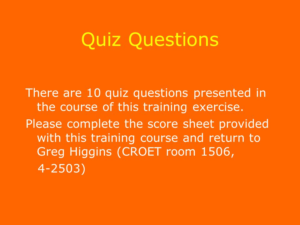 Quiz Questions There are 10 quiz questions presented in the course of this training exercise.