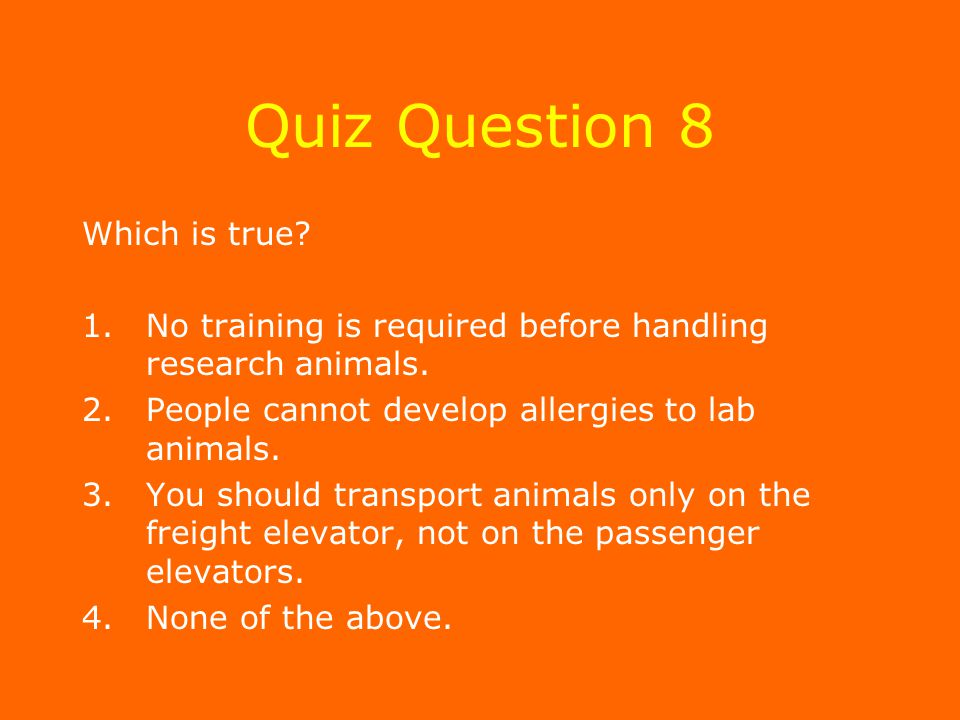 Quiz Question 8 Which is true. 1.No training is required before handling research animals.