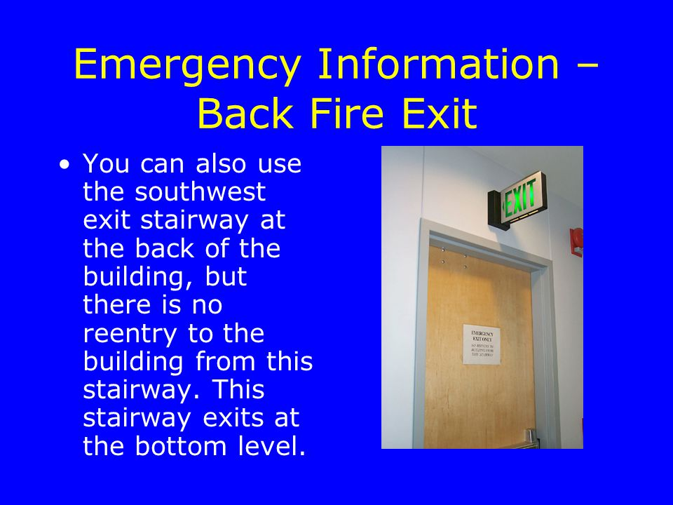 Emergency Information – Back Fire Exit You can also use the southwest exit stairway at the back of the building, but there is no reentry to the building from this stairway.